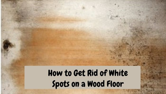 How To Remove White Water Stains On Wood Floors Floor Techie - How To Remove White Spots On Wood Tables