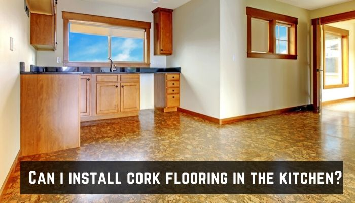 Can I install Cork in the Kitchen and Bathroom