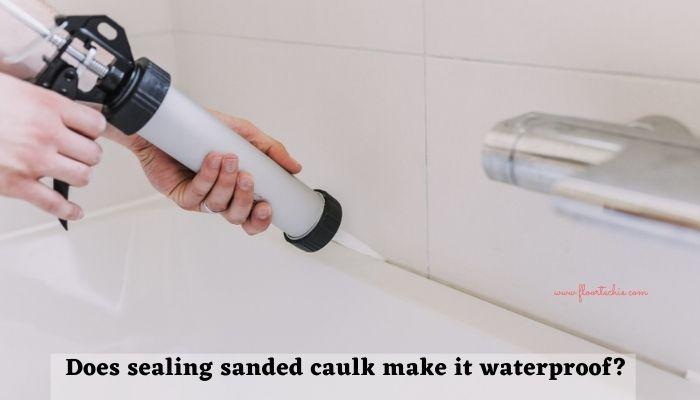 Does sealing sanded caulk make it waterproof?