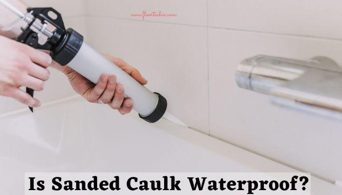 Is Sanded Caulk Waterproof?