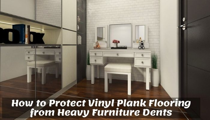 How to Protect Vinyl Plank Flooring from Heavy Furniture Dents. Can You Put Heavy Furniture on Vinyl Plank Flooring